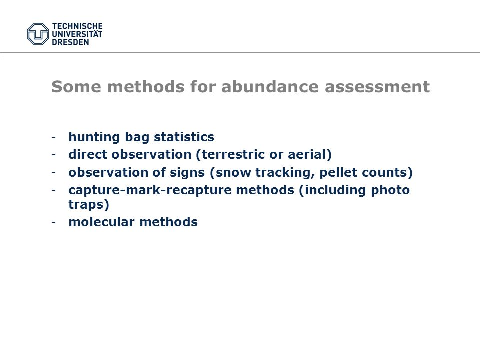 Some methods for abundance assessment -hunting bag statistics -direct observation (terrestric or aerial) -observation of signs (snow tracking, pellet counts) -capture-mark-recapture methods (including photo traps) -molecular methods
