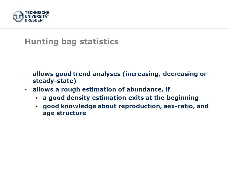 Hunting bag statistics -allows good trend analyses (increasing, decreasing or steady-state) -allows a rough estimation of abundance, if a good density estimation exits at the beginning good knowledge about reproduction, sex-ratio, and age structure