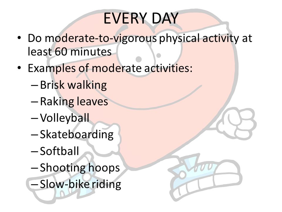 physical activity what to do/how much to do. every day do moderate
