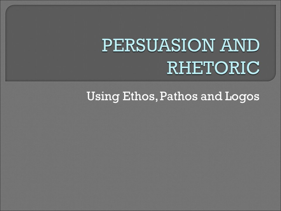 Using Ethos, Pathos and Logos