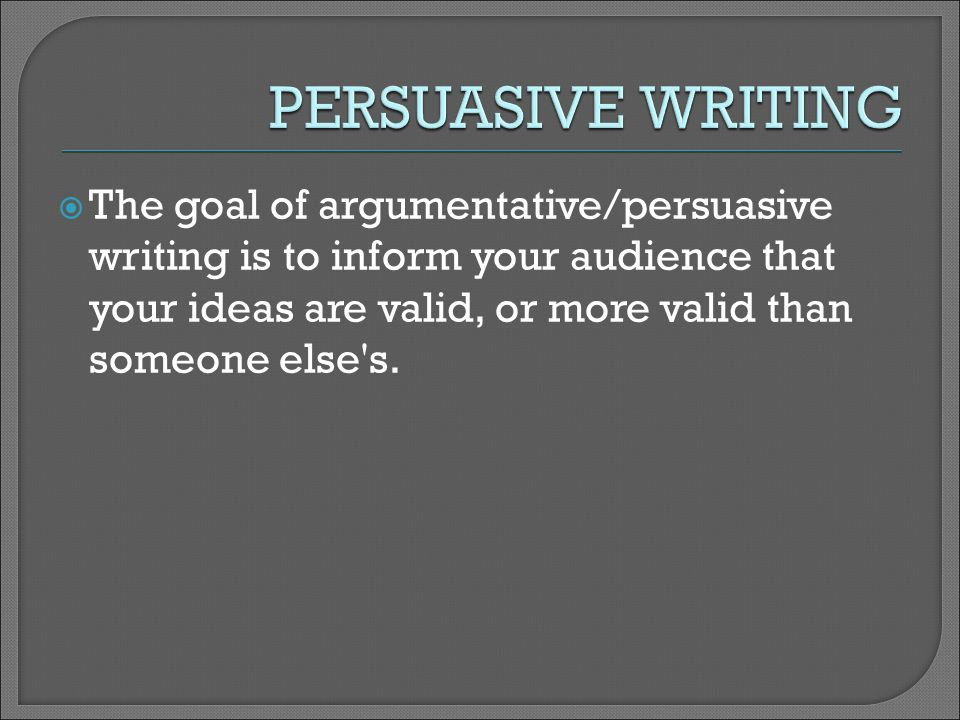  The goal of argumentative/persuasive writing is to inform your audience that your ideas are valid, or more valid than someone else s.