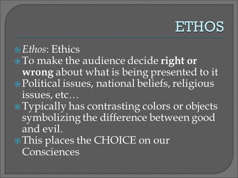  Ethos : Ethics  To make the audience decide right or wrong about what is being presented to it  Political issues, national beliefs, religious issues, etc…  Typically has contrasting colors or objects symbolizing the difference between good and evil.