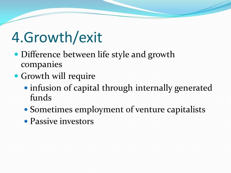 4.Growth/exit Difference between life style and growth companies Growth will require infusion of capital through internally generated funds Sometimes employment of venture capitalists Passive investors