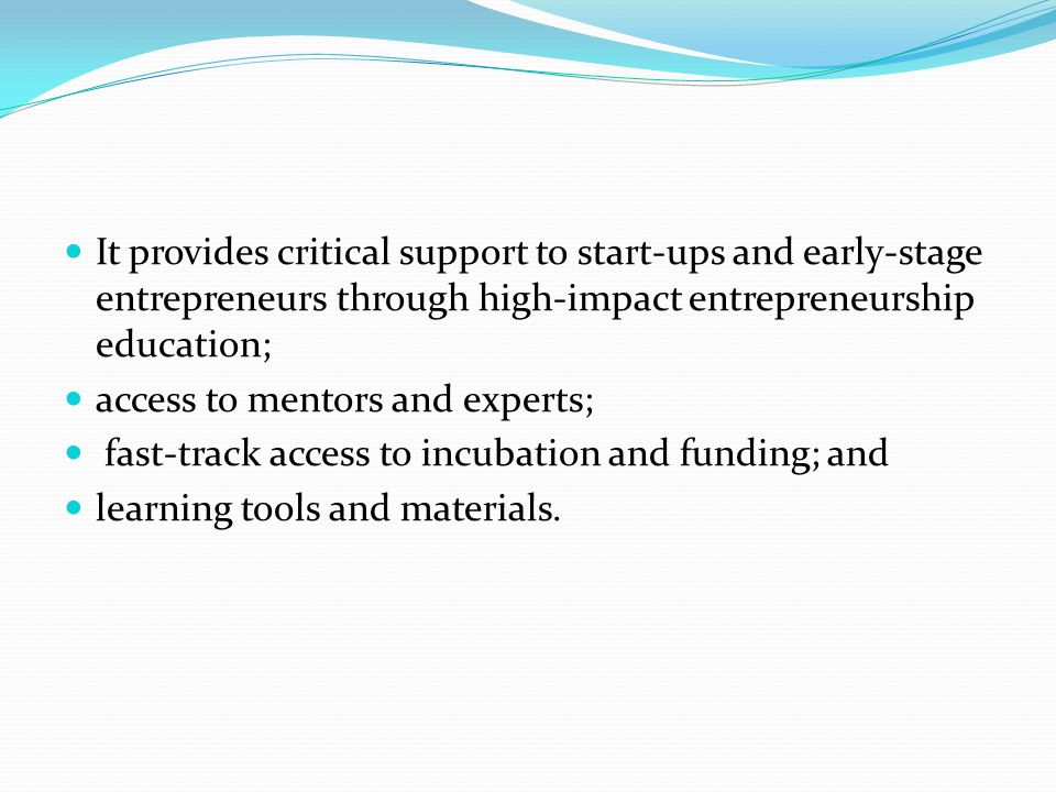 It provides critical support to start-ups and early-stage entrepreneurs through high-impact entrepreneurship education; access to mentors and experts; fast-track access to incubation and funding; and learning tools and materials.
