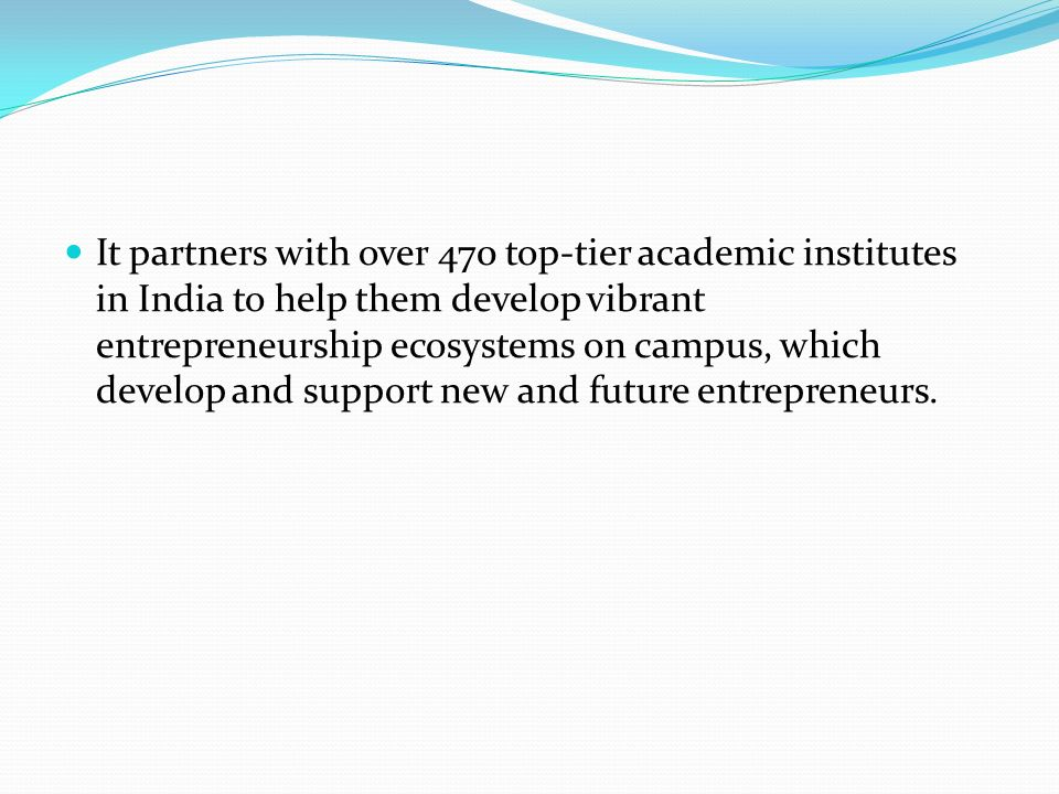 It partners with over 470 top-tier academic institutes in India to help them develop vibrant entrepreneurship ecosystems on campus, which develop and support new and future entrepreneurs.