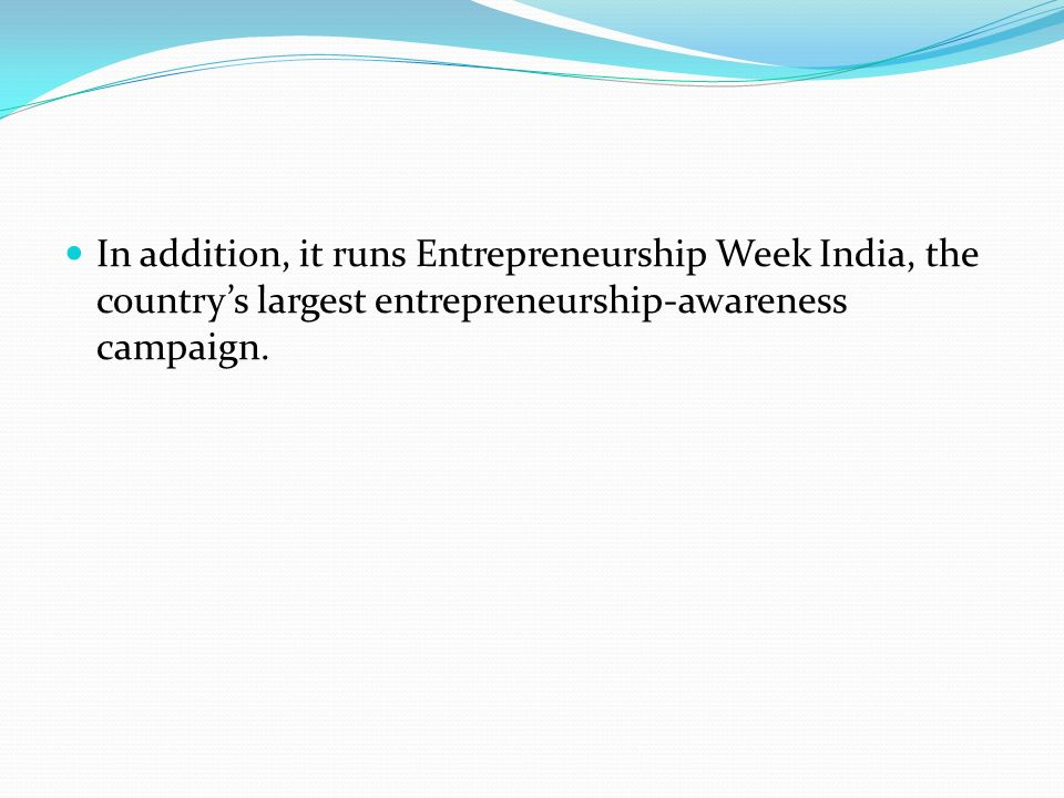 In addition, it runs Entrepreneurship Week India, the country's largest entrepreneurship-awareness campaign.