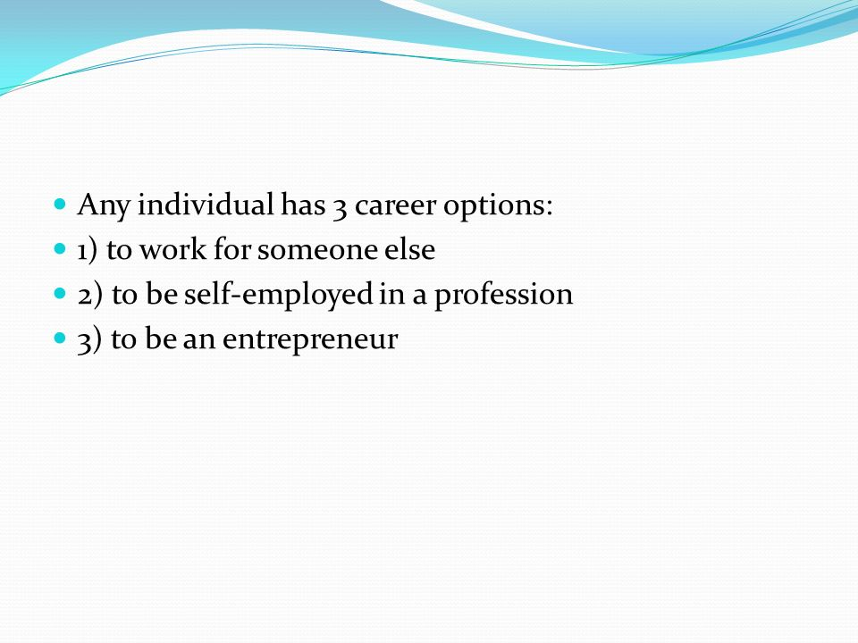 Any individual has 3 career options: 1) to work for someone else 2) to be self-employed in a profession 3) to be an entrepreneur