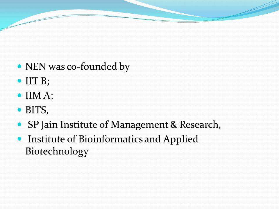 NEN was co-founded by IIT B; IIM A; BITS, SP Jain Institute of Management & Research, Institute of Bioinformatics and Applied Biotechnology