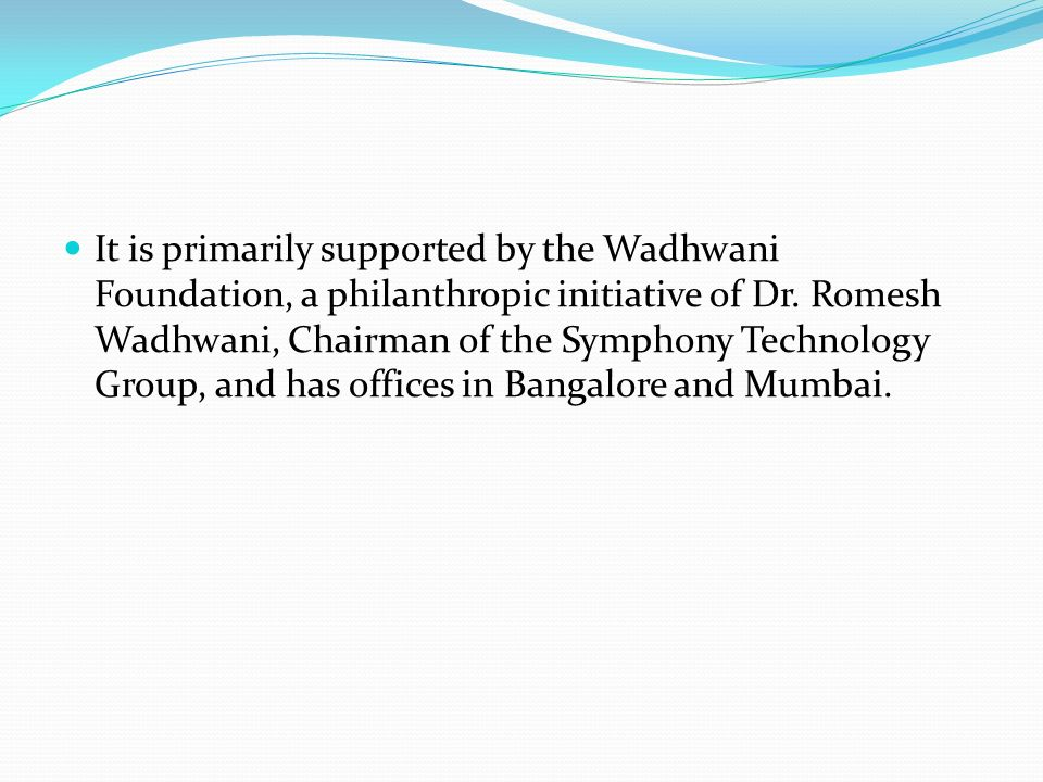 It is primarily supported by the Wadhwani Foundation, a philanthropic initiative of Dr.