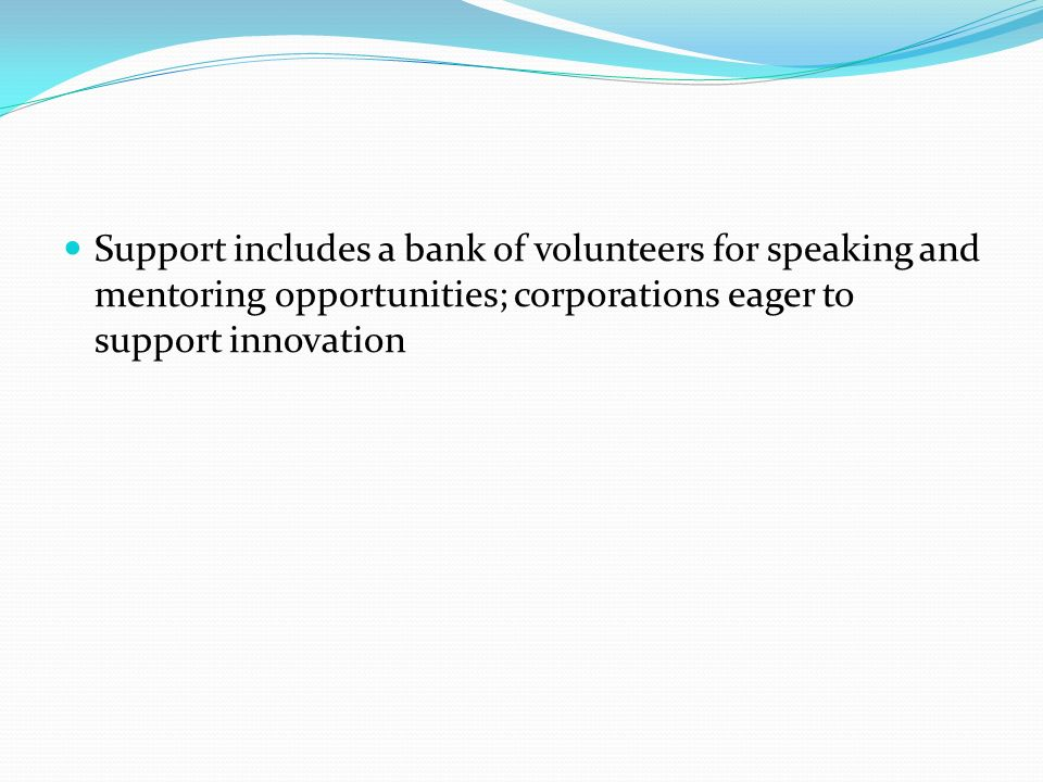 Support includes a bank of volunteers for speaking and mentoring opportunities; corporations eager to support innovation