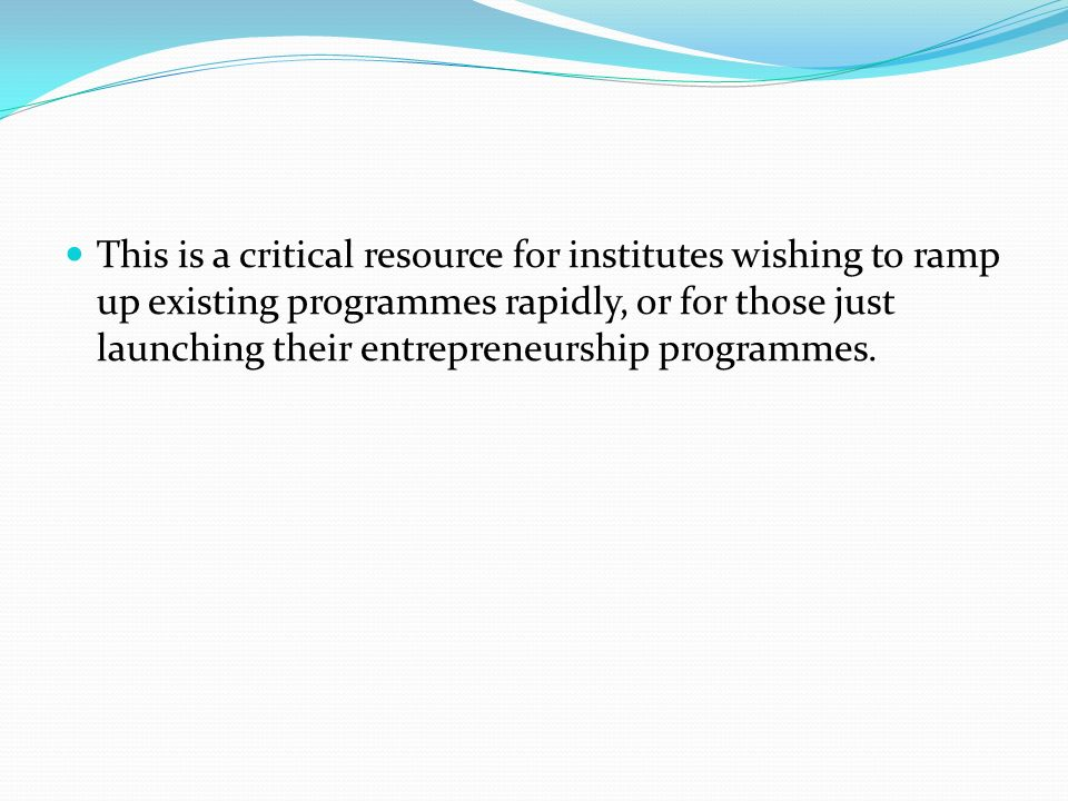 This is a critical resource for institutes wishing to ramp up existing programmes rapidly, or for those just launching their entrepreneurship programmes.