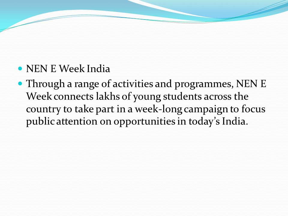 NEN E Week India Through a range of activities and programmes, NEN E Week connects lakhs of young students across the country to take part in a week-long campaign to focus public attention on opportunities in today's India.