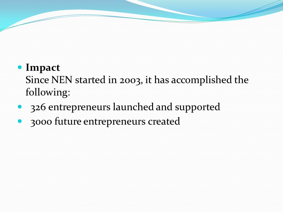 Impact Since NEN started in 2003, it has accomplished the following: 326 entrepreneurs launched and supported 3000 future entrepreneurs created