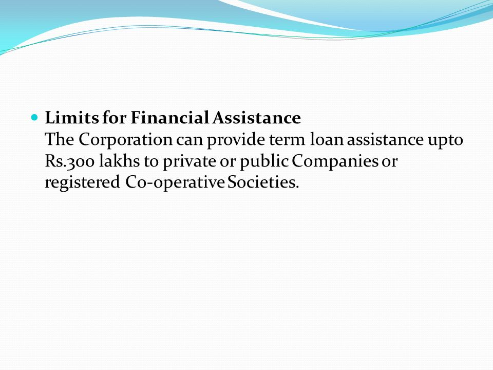 Limits for Financial Assistance The Corporation can provide term loan assistance upto Rs.300 lakhs to private or public Companies or registered Co-operative Societies.