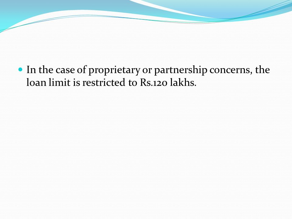 In the case of proprietary or partnership concerns, the loan limit is restricted to Rs.120 lakhs.
