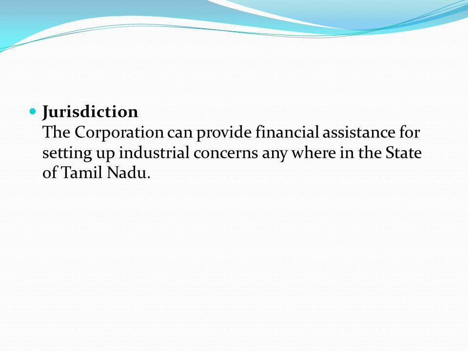 Jurisdiction The Corporation can provide financial assistance for setting up industrial concerns any where in the State of Tamil Nadu.