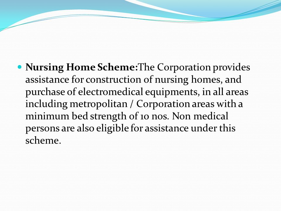 Nursing Home Scheme:The Corporation provides assistance for construction of nursing homes, and purchase of electromedical equipments, in all areas including metropolitan / Corporation areas with a minimum bed strength of 10 nos.