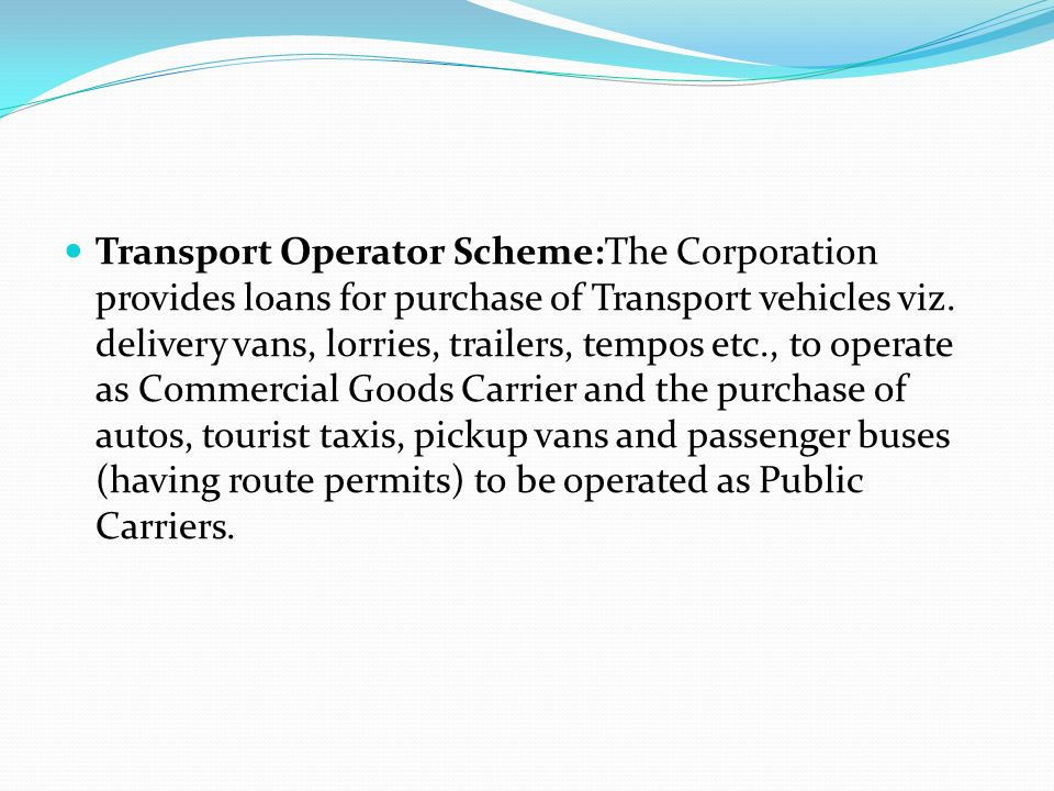 Transport Operator Scheme:The Corporation provides loans for purchase of Transport vehicles viz.