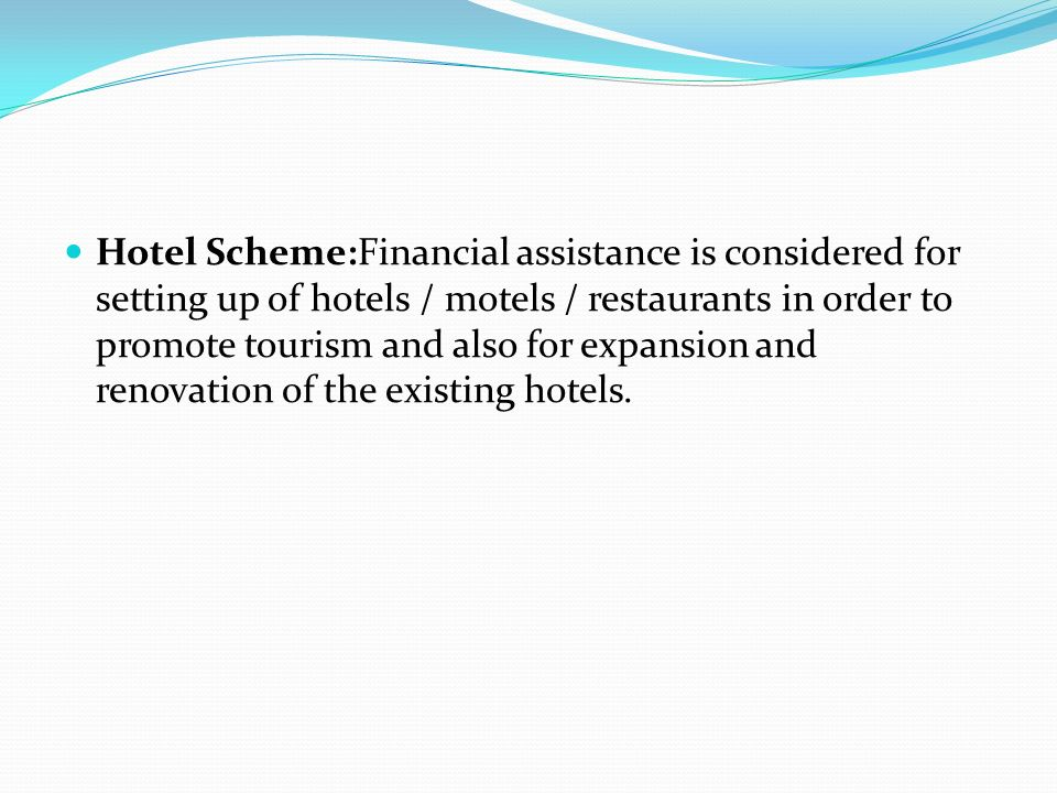 Hotel Scheme:Financial assistance is considered for setting up of hotels / motels / restaurants in order to promote tourism and also for expansion and renovation of the existing hotels.