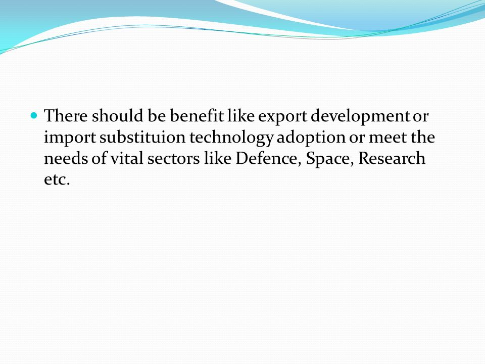 There should be benefit like export development or import substituion technology adoption or meet the needs of vital sectors like Defence, Space, Research etc.