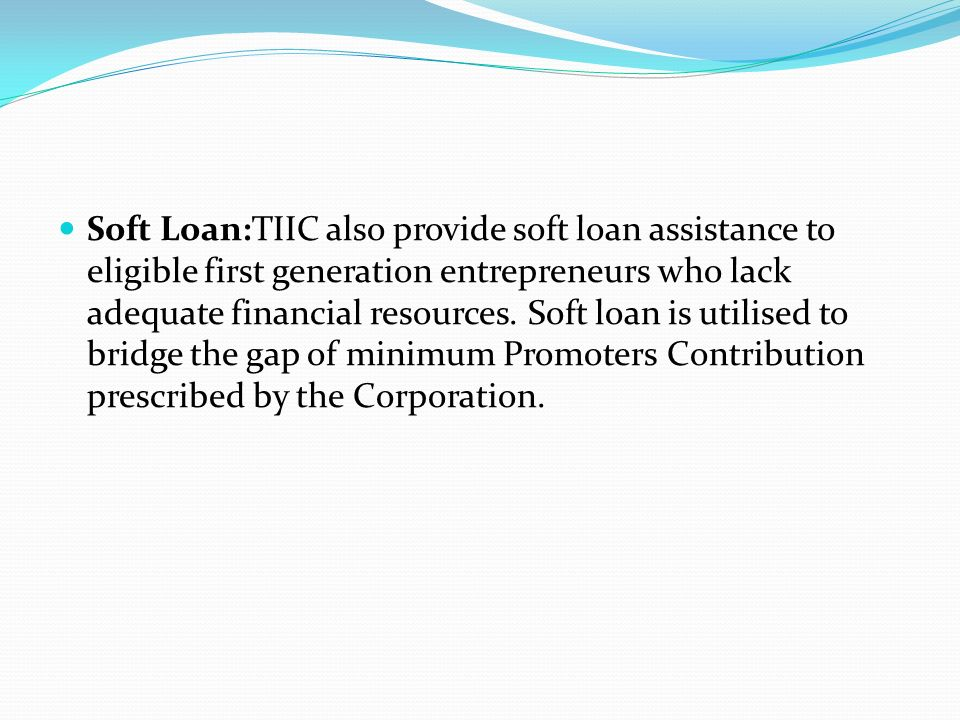 Soft Loan:TIIC also provide soft loan assistance to eligible first generation entrepreneurs who lack adequate financial resources.