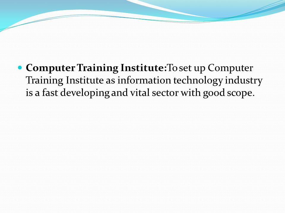 Computer Training Institute:To set up Computer Training Institute as information technology industry is a fast developing and vital sector with good scope.