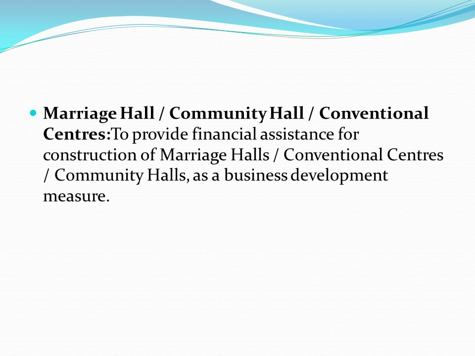 Marriage Hall / Community Hall / Conventional Centres:To provide financial assistance for construction of Marriage Halls / Conventional Centres / Community Halls, as a business development measure.