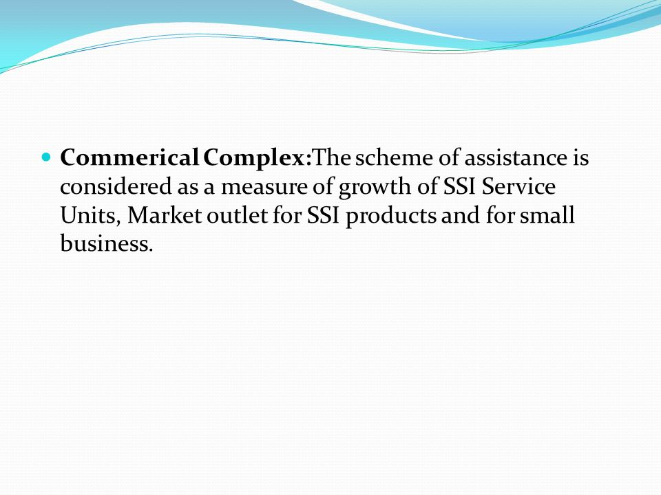 Commerical Complex:The scheme of assistance is considered as a measure of growth of SSI Service Units, Market outlet for SSI products and for small business.