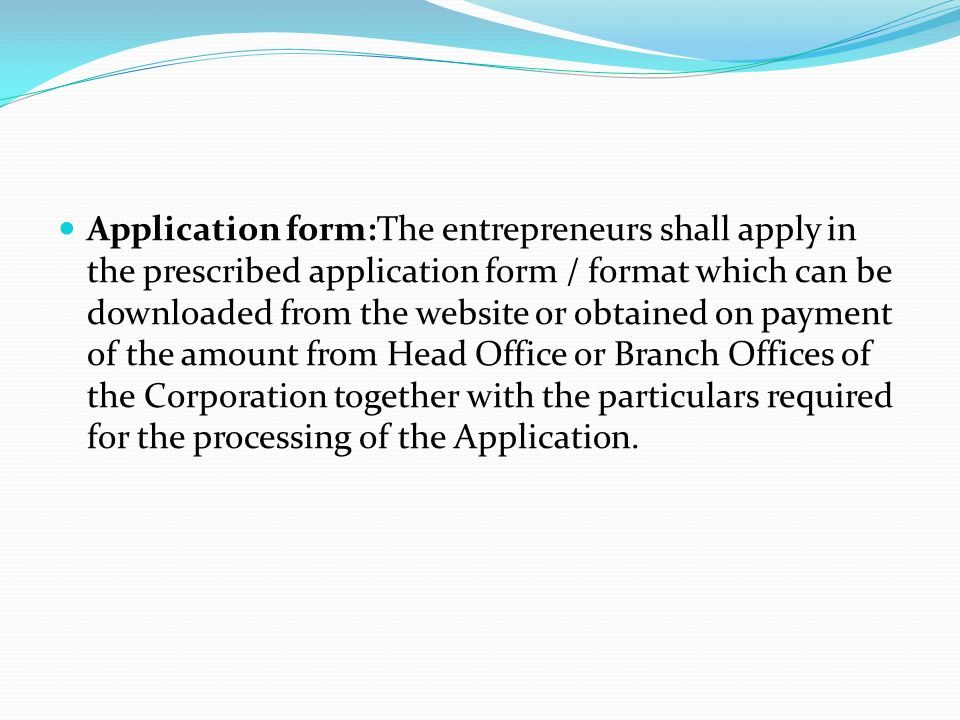 Application form:The entrepreneurs shall apply in the prescribed application form / format which can be downloaded from the website or obtained on payment of the amount from Head Office or Branch Offices of the Corporation together with the particulars required for the processing of the Application.