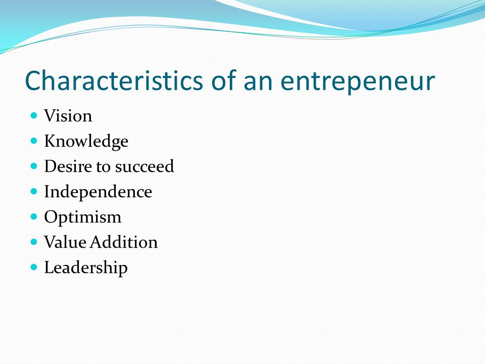 Characteristics of an entrepeneur Vision Knowledge Desire to succeed Independence Optimism Value Addition Leadership