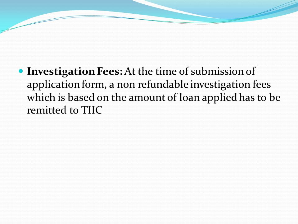 Investigation Fees: At the time of submission of application form, a non refundable investigation fees which is based on the amount of loan applied has to be remitted to TIIC