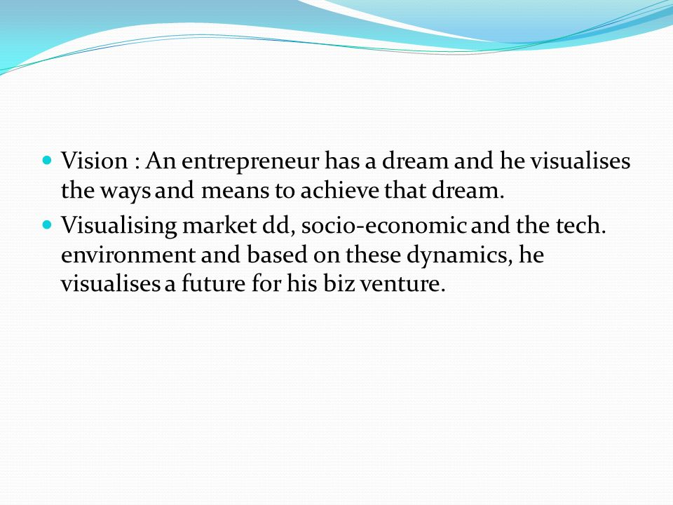 Vision : An entrepreneur has a dream and he visualises the ways and means to achieve that dream.