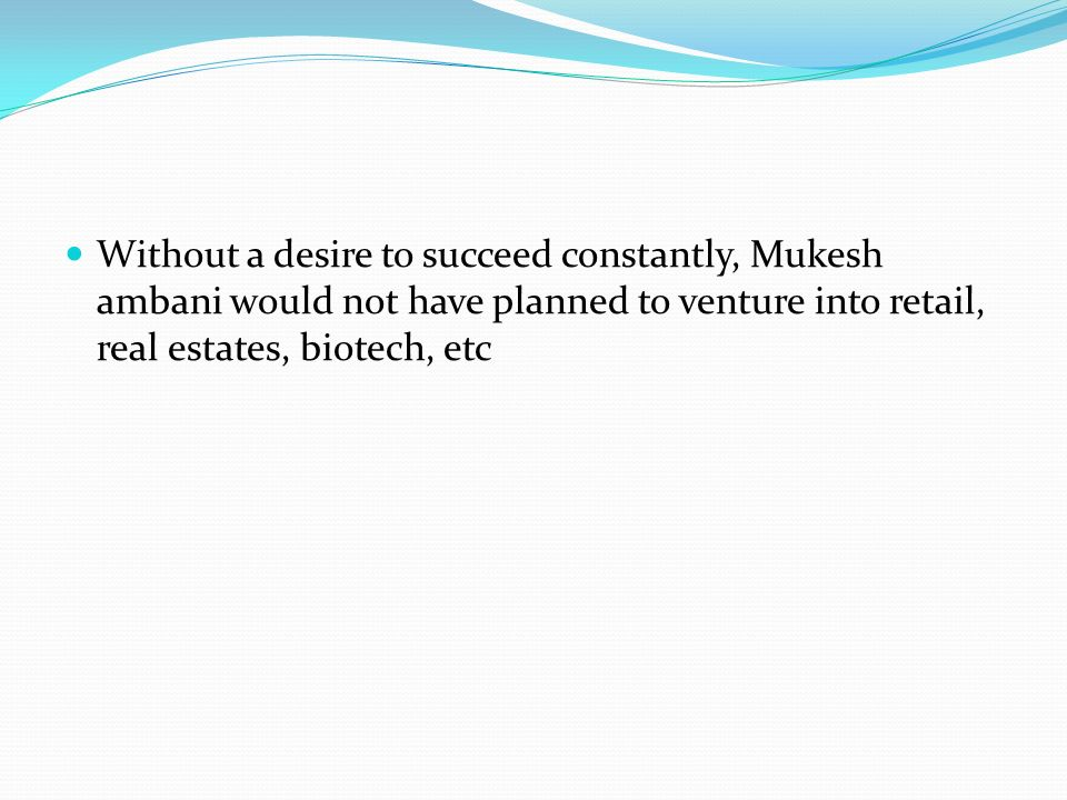 Without a desire to succeed constantly, Mukesh ambani would not have planned to venture into retail, real estates, biotech, etc