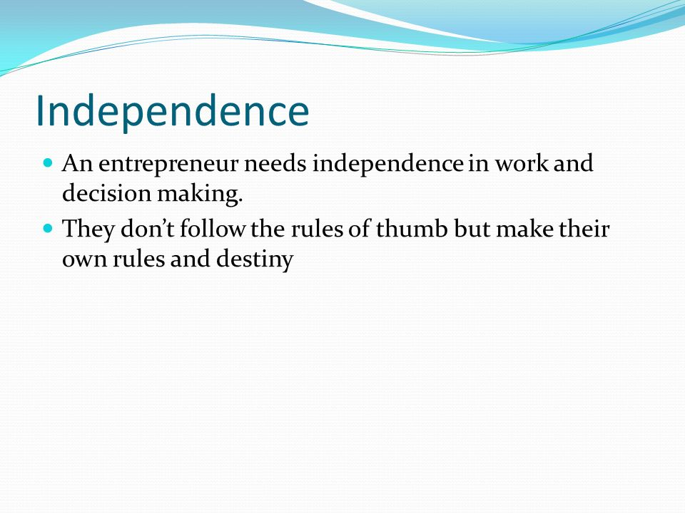 Independence An entrepreneur needs independence in work and decision making.
