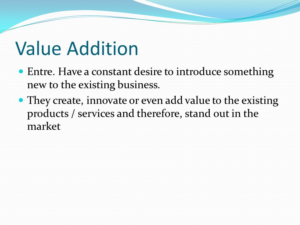 Value Addition Entre. Have a constant desire to introduce something new to the existing business.