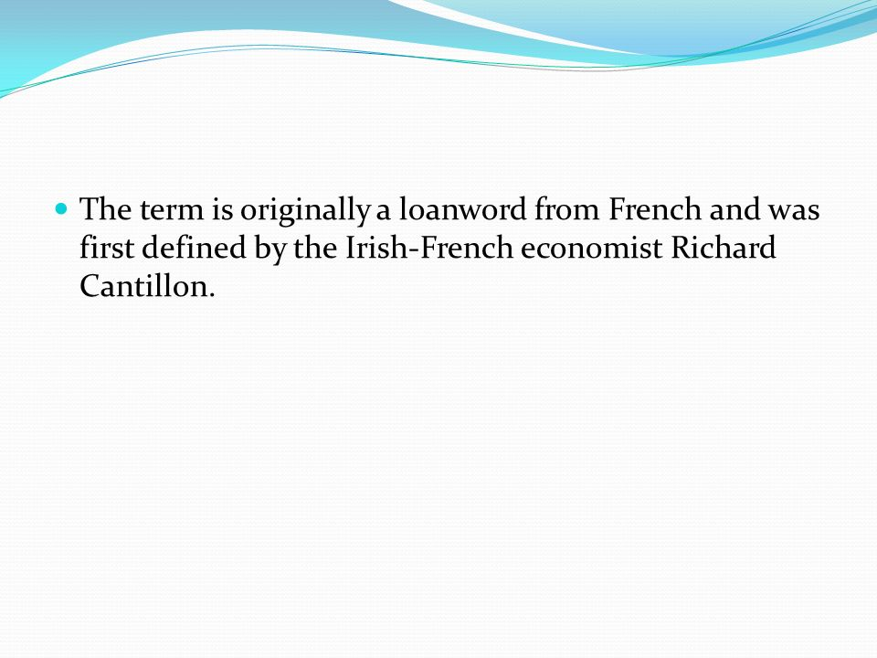 The term is originally a loanword from French and was first defined by the Irish-French economist Richard Cantillon.