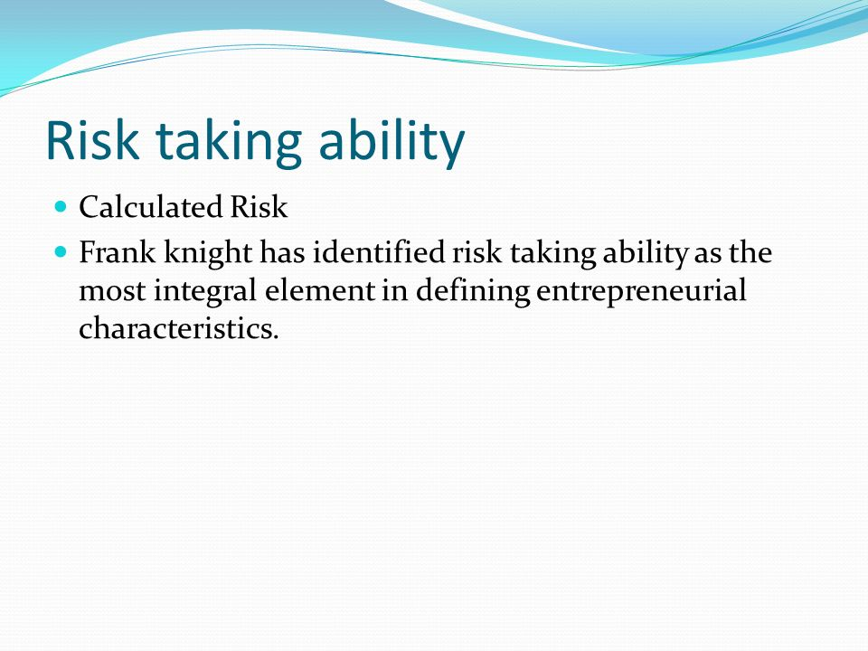 Risk taking ability Calculated Risk Frank knight has identified risk taking ability as the most integral element in defining entrepreneurial characteristics.