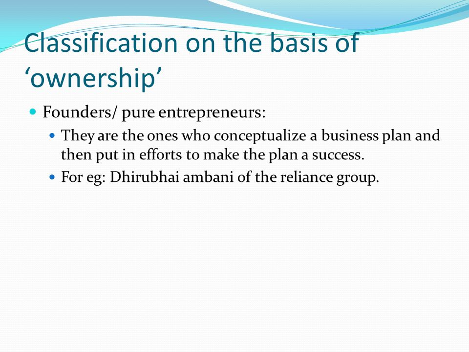 Classification on the basis of 'ownership' Founders/ pure entrepreneurs: They are the ones who conceptualize a business plan and then put in efforts to make the plan a success.