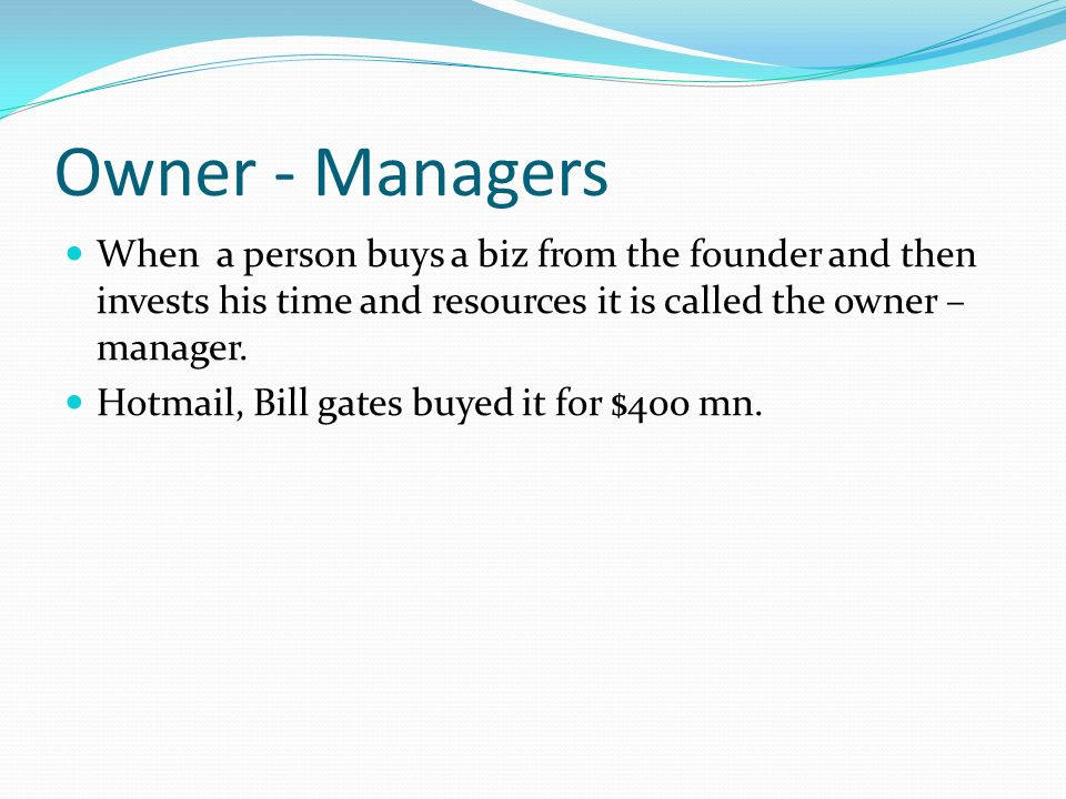 Owner - Managers When a person buys a biz from the founder and then invests his time and resources it is called the owner – manager.