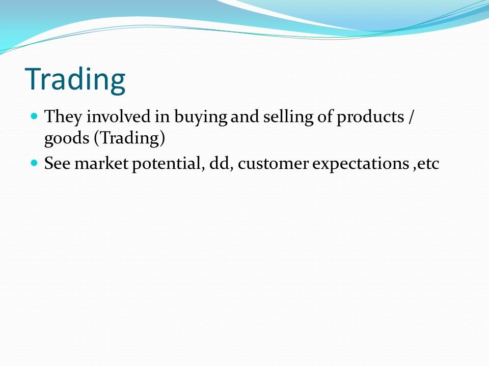 Trading They involved in buying and selling of products / goods (Trading) See market potential, dd, customer expectations,etc