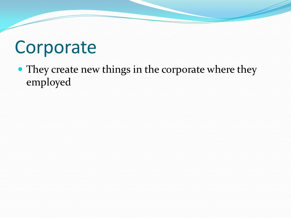 Corporate They create new things in the corporate where they employed