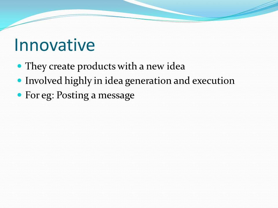 Innovative They create products with a new idea Involved highly in idea generation and execution For eg: Posting a message