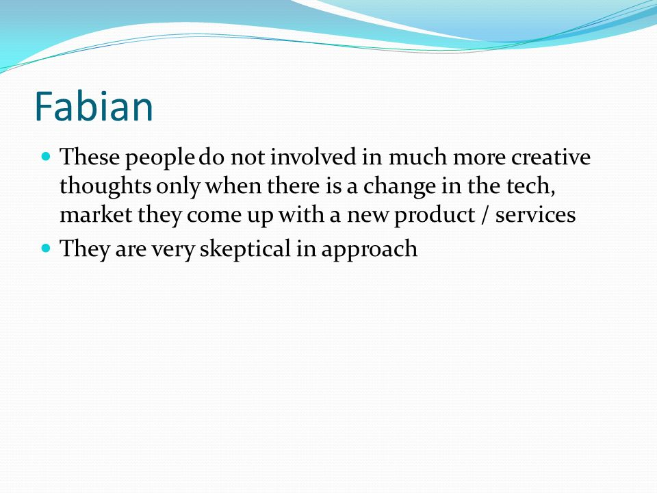 Fabian These people do not involved in much more creative thoughts only when there is a change in the tech, market they come up with a new product / services They are very skeptical in approach