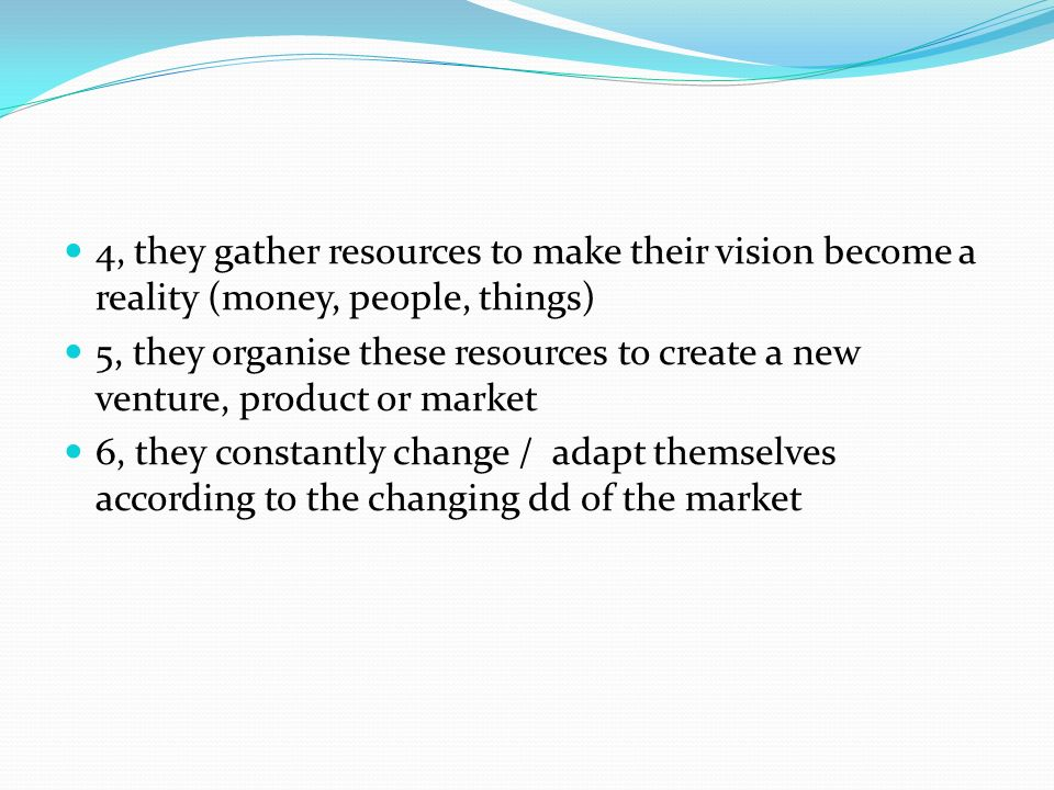 4, they gather resources to make their vision become a reality (money, people, things) 5, they organise these resources to create a new venture, product or market 6, they constantly change / adapt themselves according to the changing dd of the market