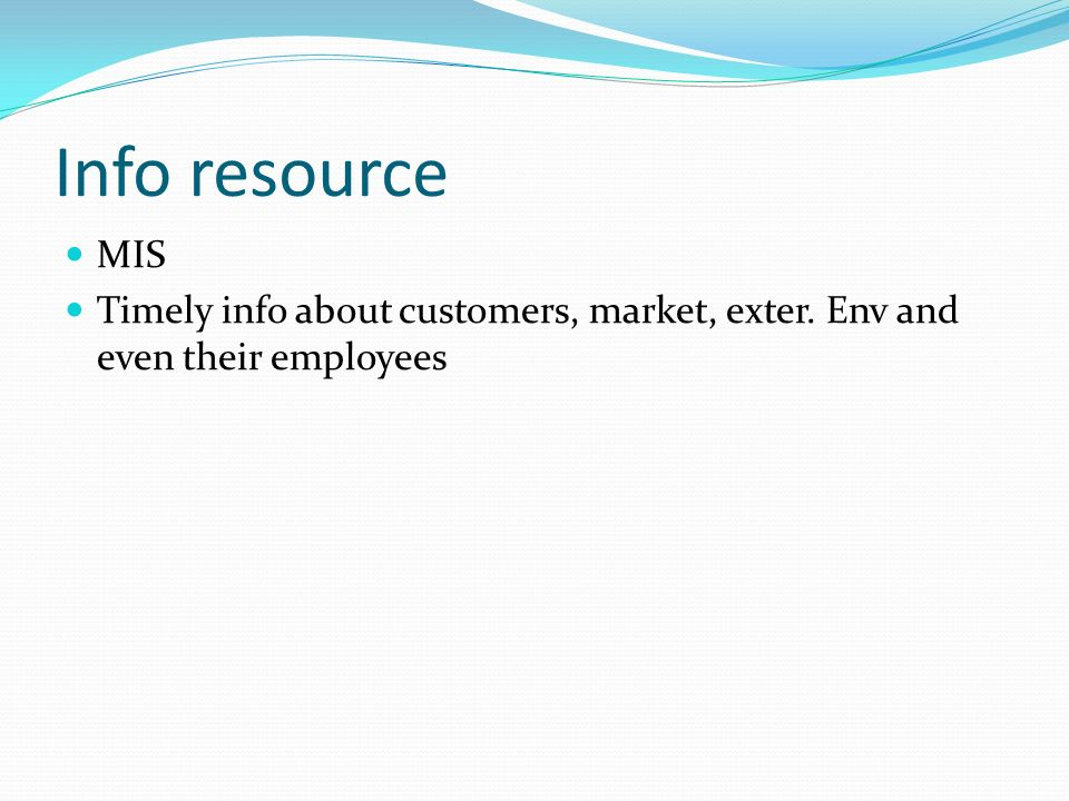 Info resource MIS Timely info about customers, market, exter. Env and even their employees