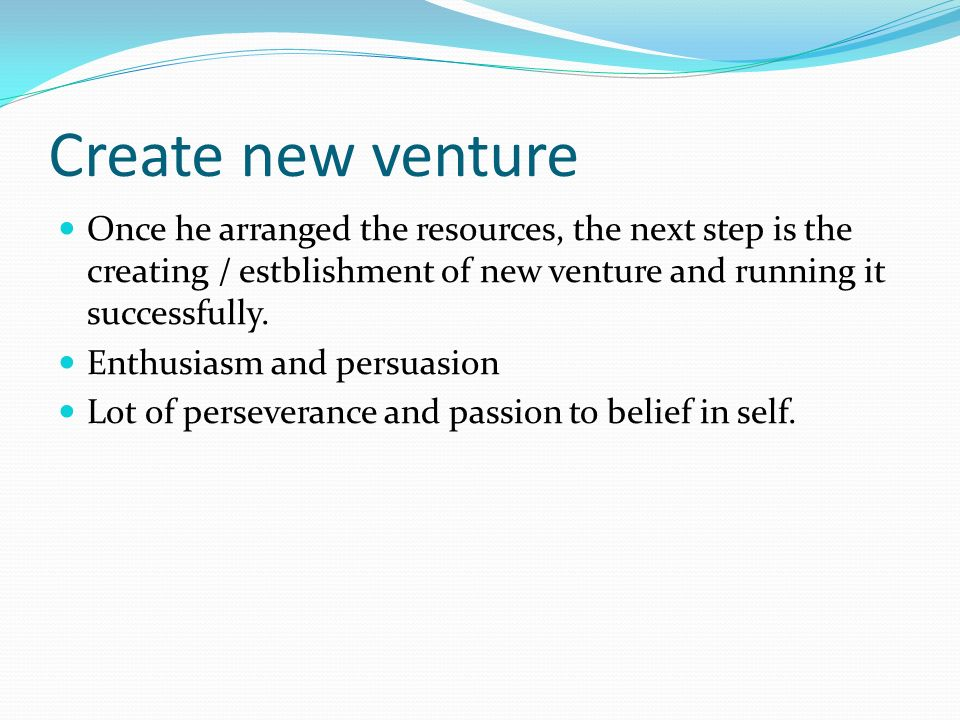 Create new venture Once he arranged the resources, the next step is the creating / estblishment of new venture and running it successfully.