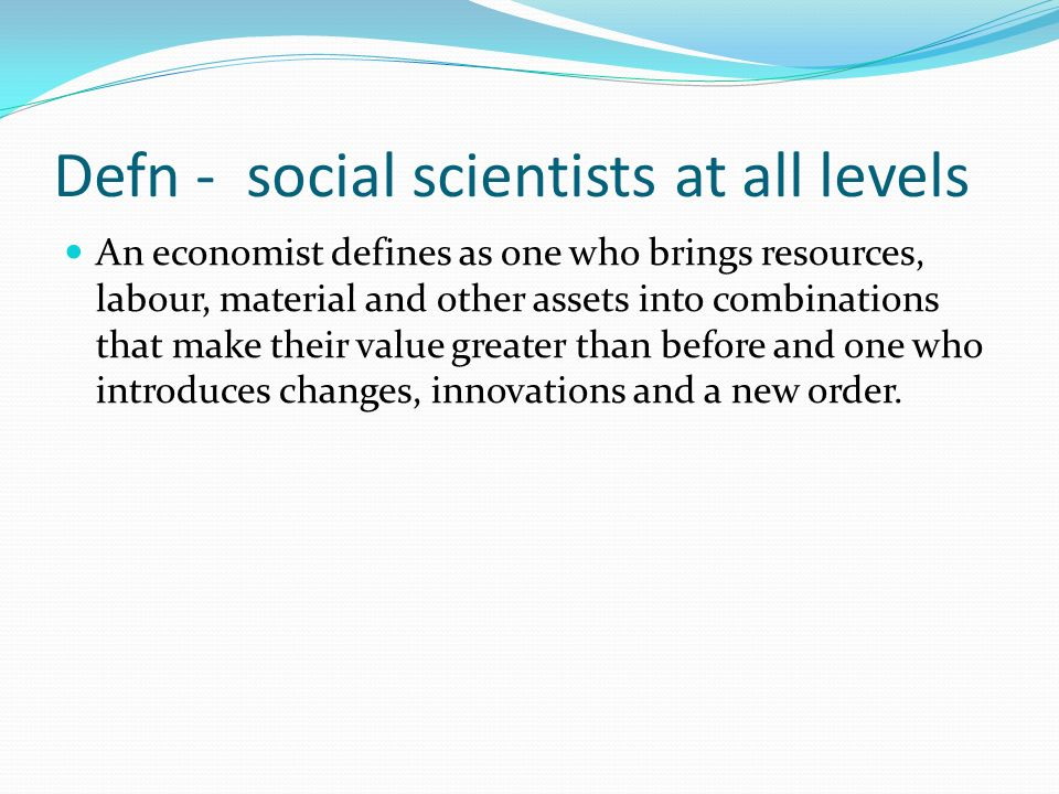 Defn - social scientists at all levels An economist defines as one who brings resources, labour, material and other assets into combinations that make their value greater than before and one who introduces changes, innovations and a new order.