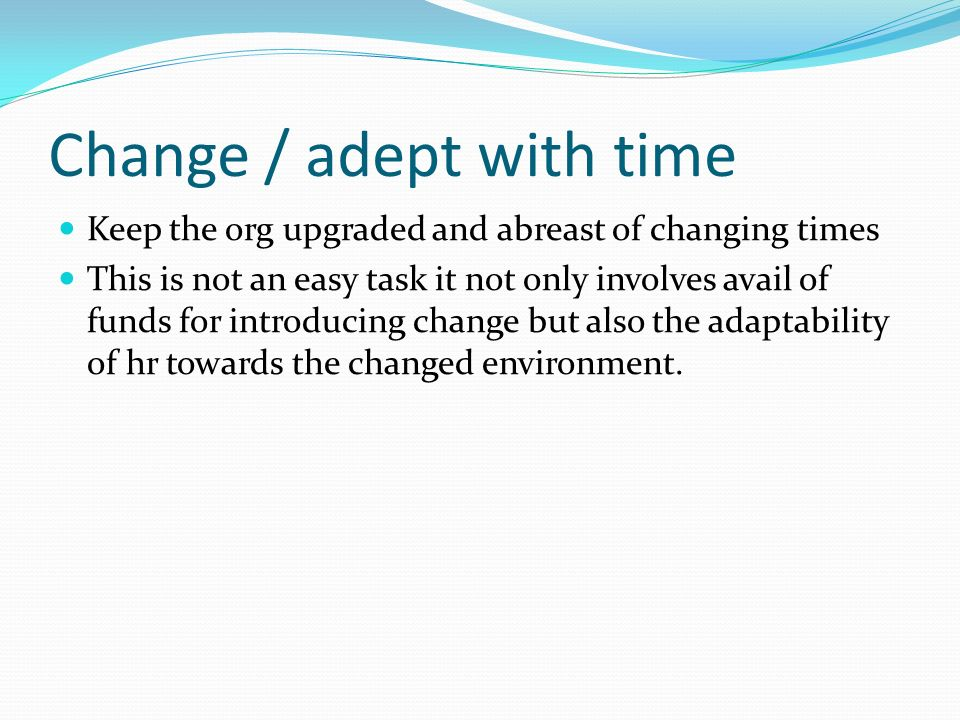 Change / adept with time Keep the org upgraded and abreast of changing times This is not an easy task it not only involves avail of funds for introducing change but also the adaptability of hr towards the changed environment.