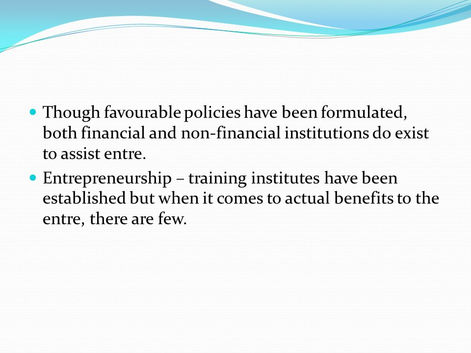 Though favourable policies have been formulated, both financial and non-financial institutions do exist to assist entre.
