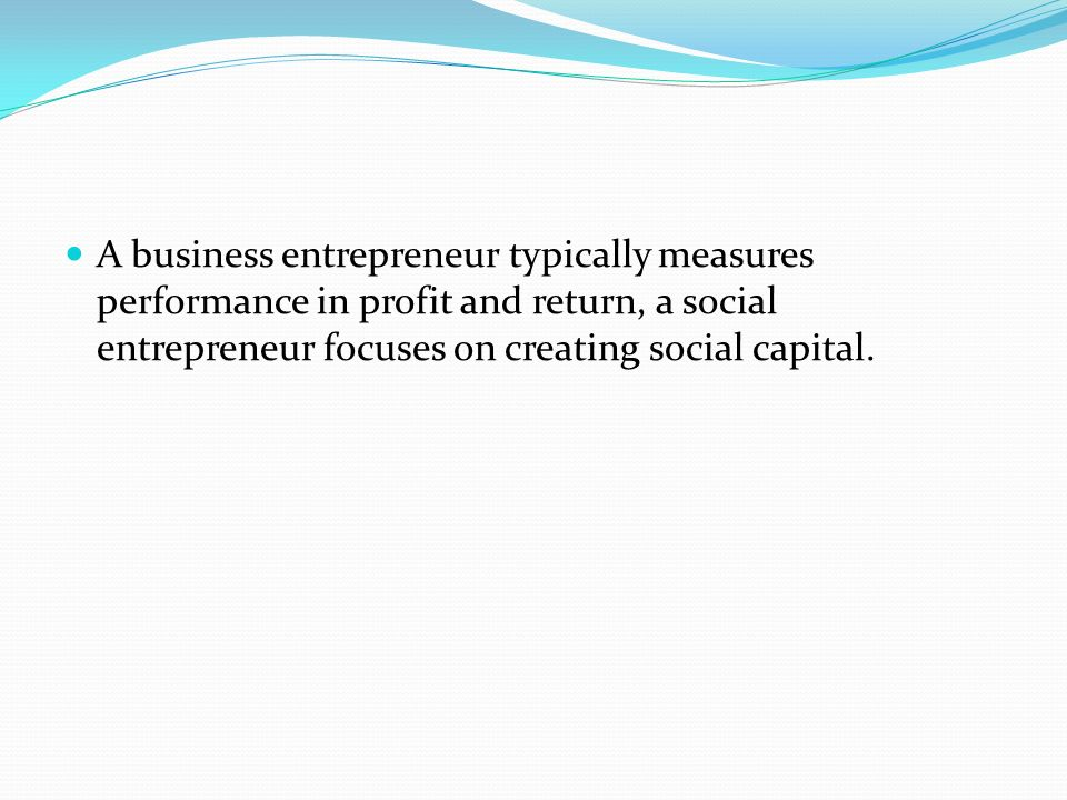A business entrepreneur typically measures performance in profit and return, a social entrepreneur focuses on creating social capital.